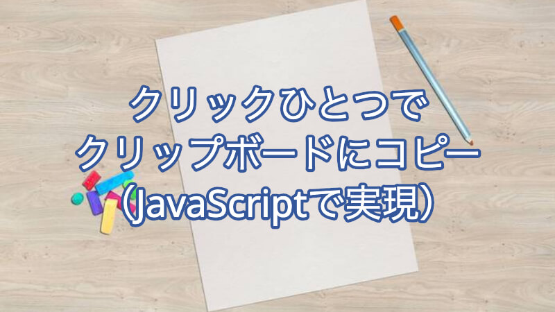 クリックひとつでクリップボードにコピー(JavaScriptで実現)